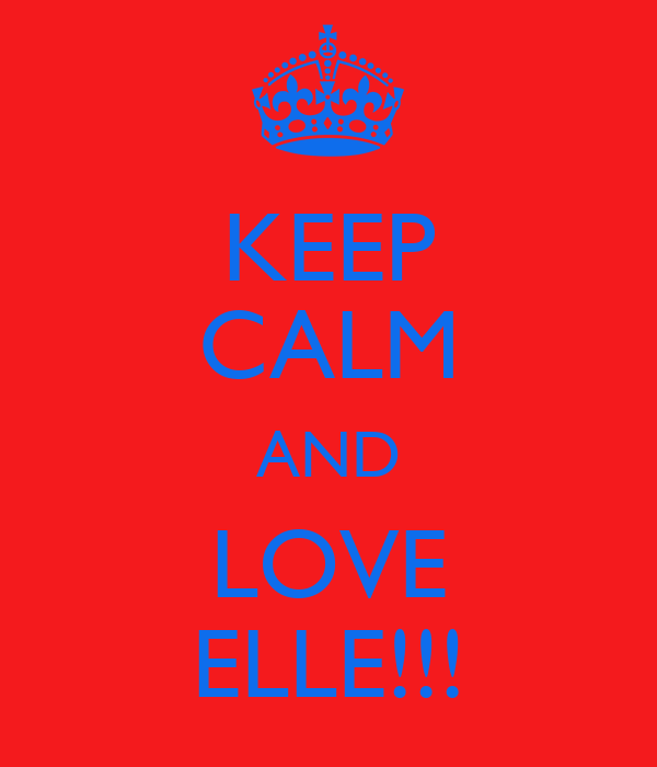KEEP CALM AND LOVE ELLE!!!