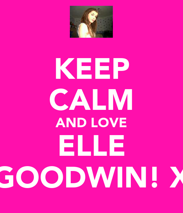 KEEP CALM AND LOVE ELLE GOODWIN! X