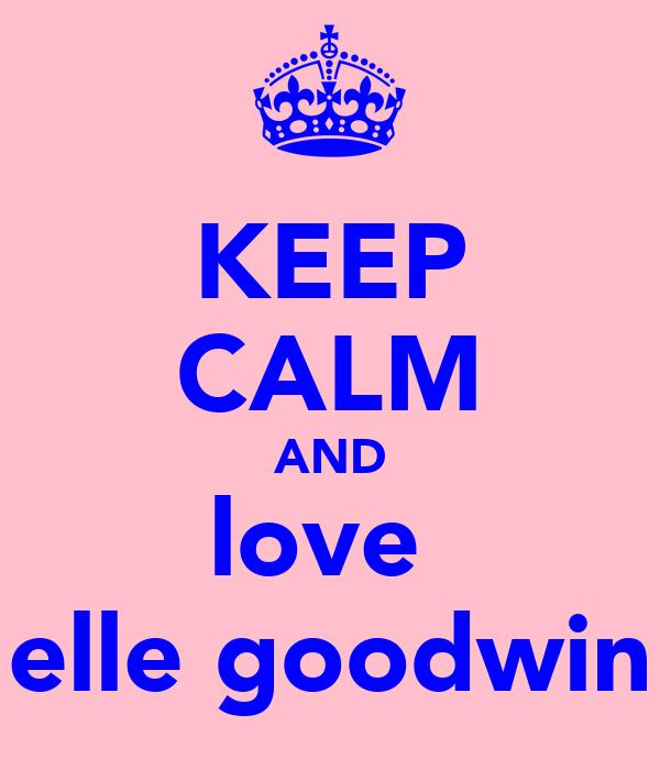 KEEP CALM AND love  elle goodwin