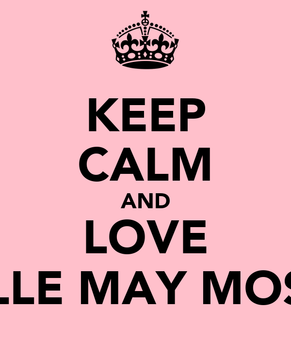 KEEP CALM AND LOVE ELLE MAY MOSS