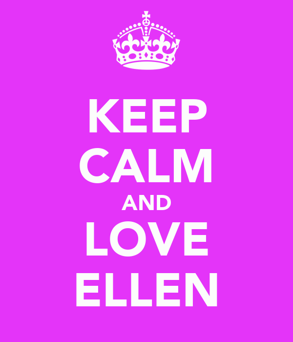 KEEP CALM AND LOVE ELLEN