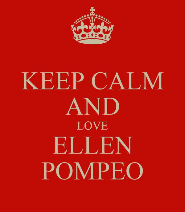 KEEP CALM AND LOVE ELLEN POMPEO