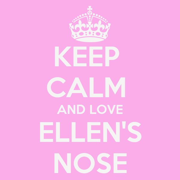 KEEP  CALM  AND LOVE ELLEN'S NOSE