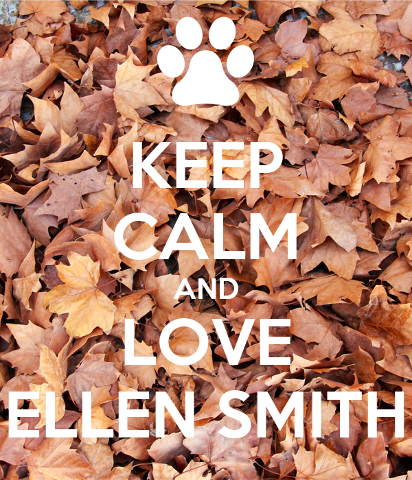 KEEP CALM AND LOVE ELLEN SMITH