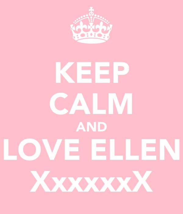 KEEP CALM AND LOVE ELLEN XxxxxxX