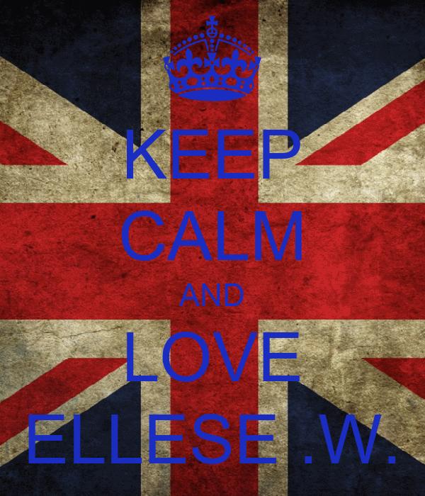 KEEP CALM AND LOVE ELLESE .W.