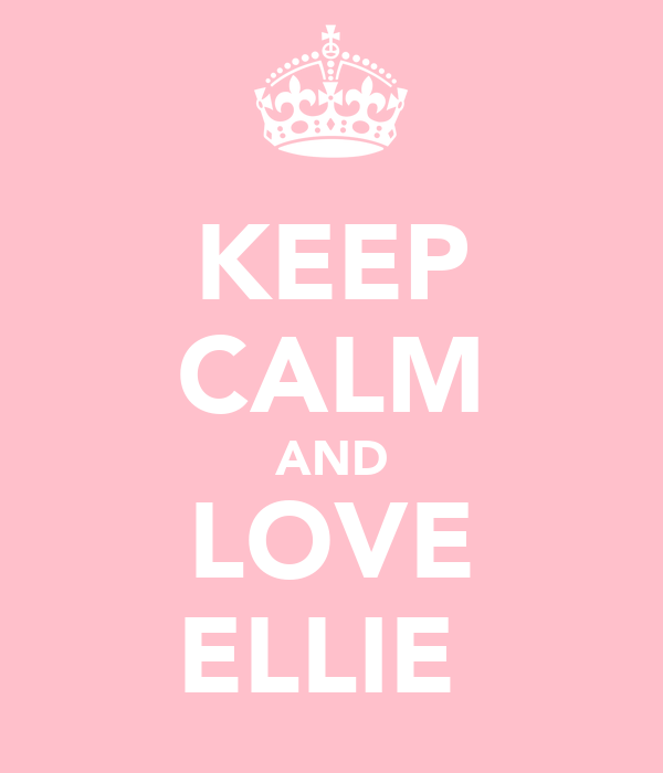 KEEP CALM AND LOVE ELLIE