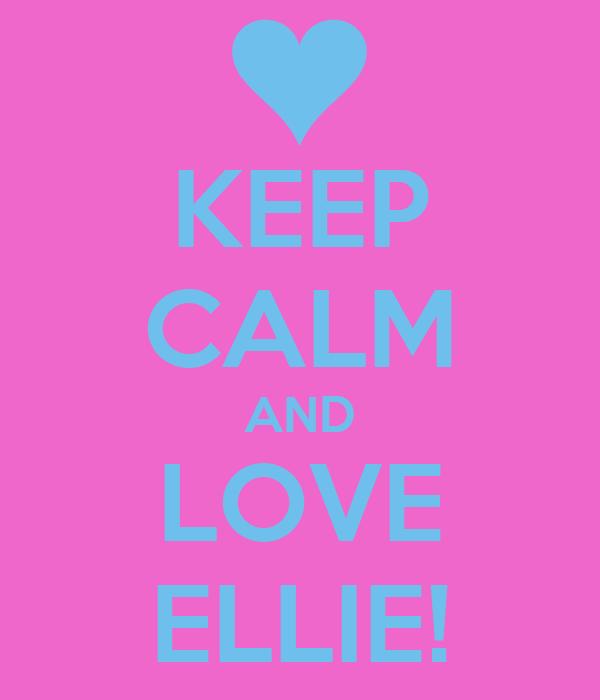 KEEP CALM AND LOVE ELLIE!