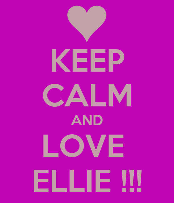 KEEP CALM AND LOVE  ELLIE !!!