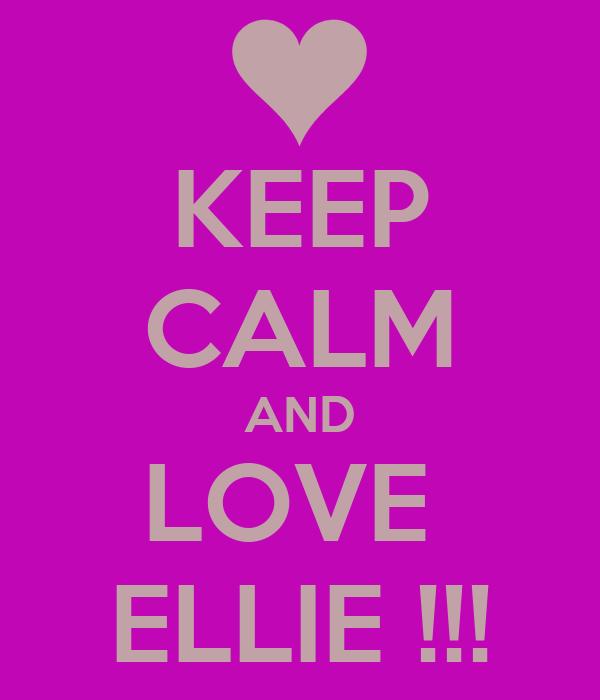 KEEP CALM AND LOVE  ELLIE !!!