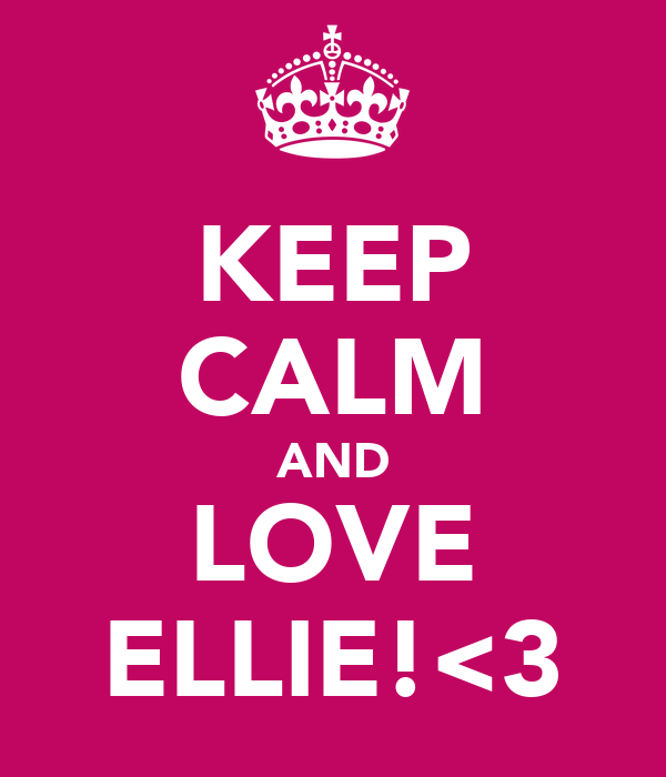 KEEP CALM AND LOVE ELLIE!<3