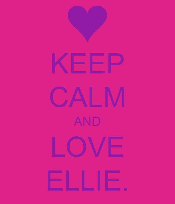 KEEP CALM AND LOVE ELLIE.