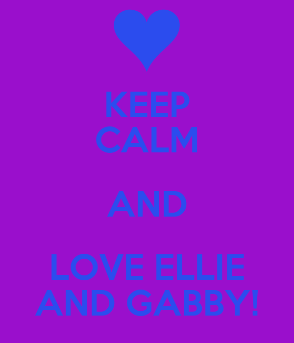 KEEP CALM AND LOVE ELLIE AND GABBY!
