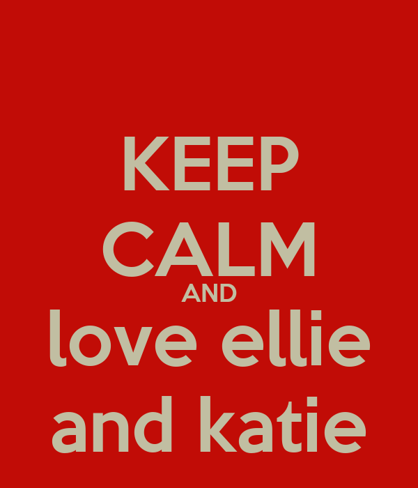 KEEP CALM AND love ellie and katie