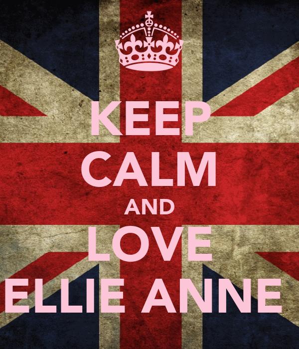 KEEP CALM AND LOVE ELLIE ANNE