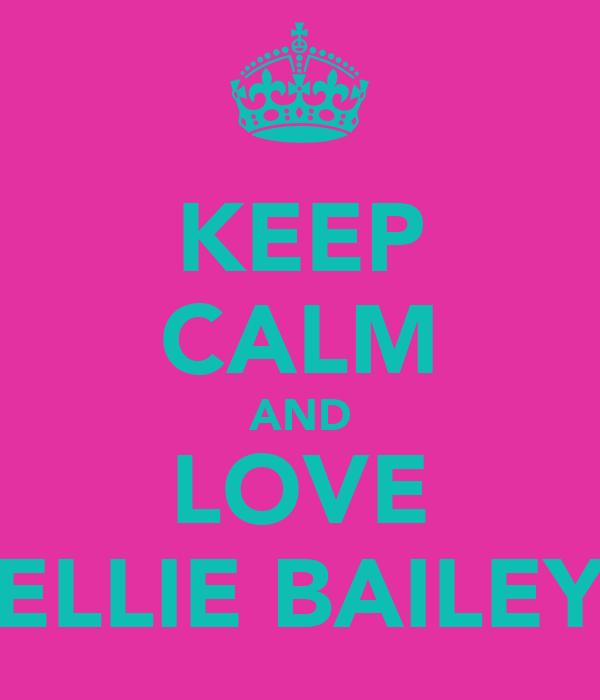 KEEP CALM AND LOVE ELLIE BAILEY