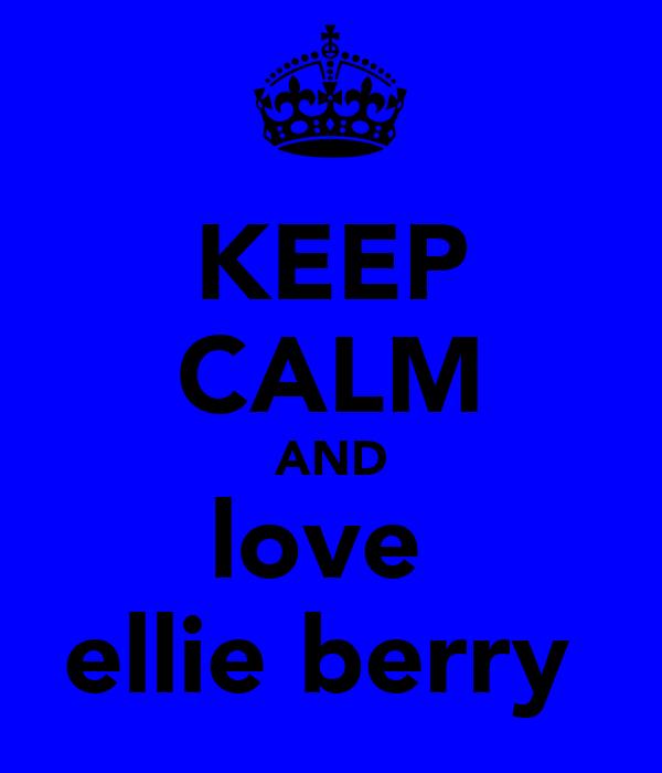 KEEP CALM AND love  ellie berry