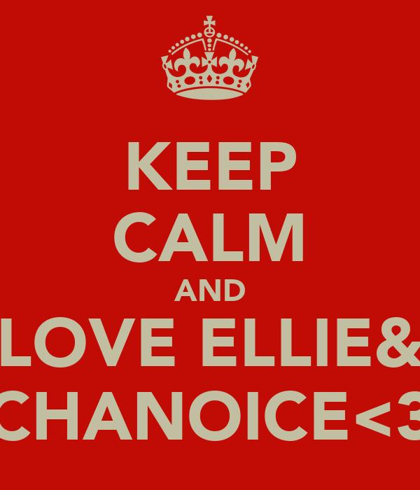 KEEP CALM AND LOVE ELLIE& CHANOICE<3