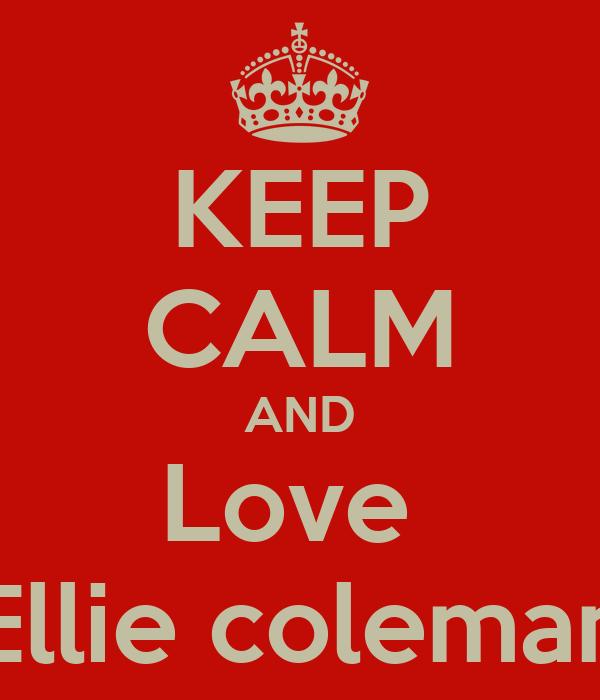 KEEP CALM AND Love  Ellie coleman