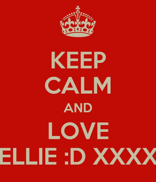 KEEP CALM AND LOVE ELLIE :D XXXX
