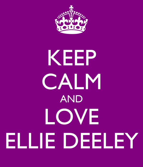 KEEP CALM AND LOVE ELLIE DEELEY