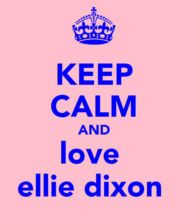 KEEP CALM AND love  ellie dixon