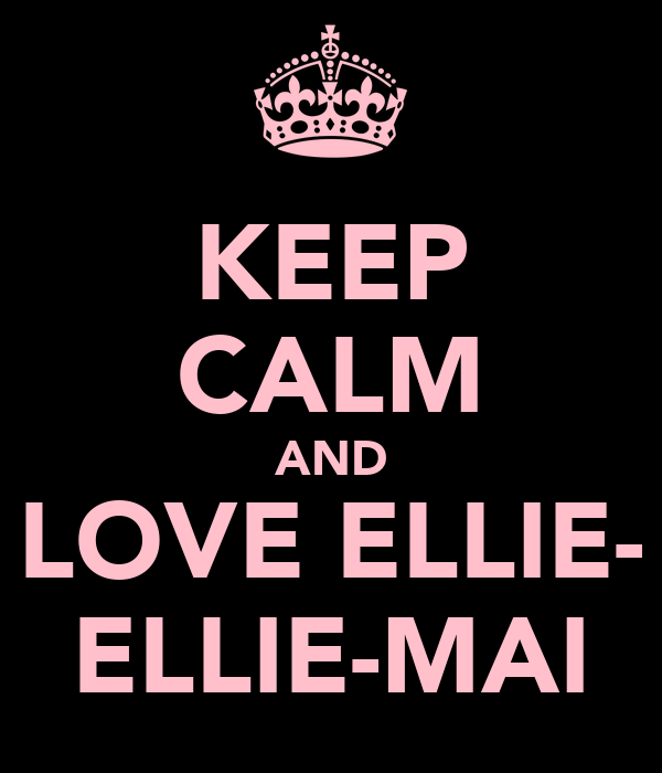 KEEP CALM AND LOVE ELLIE- ELLIE-MAI