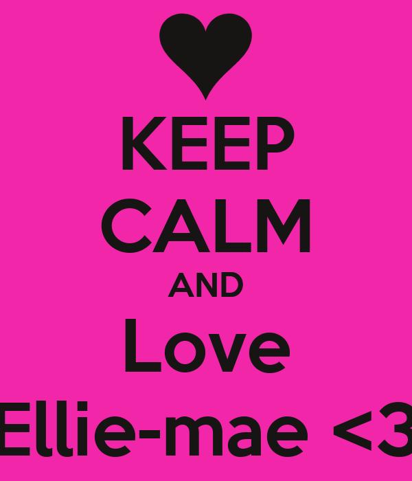 KEEP CALM AND Love Ellie-mae <3