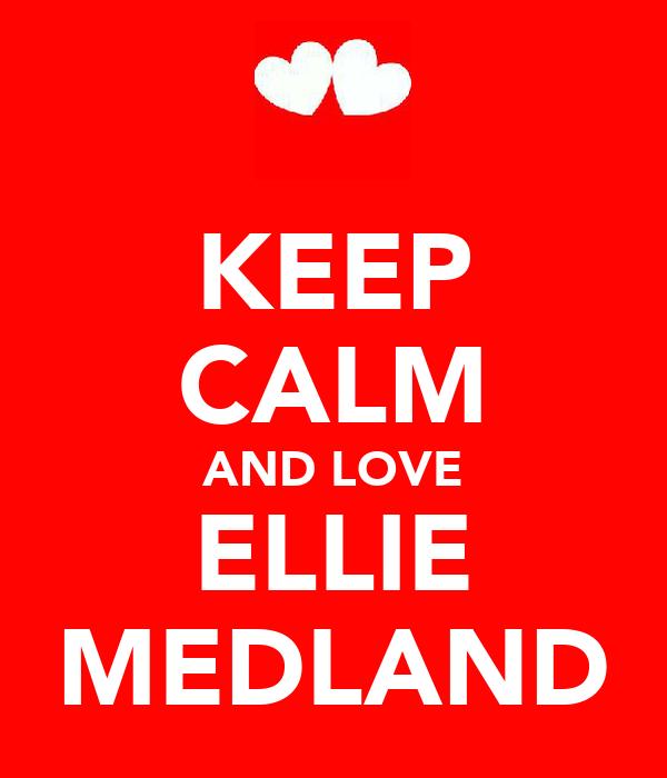KEEP CALM AND LOVE ELLIE MEDLAND