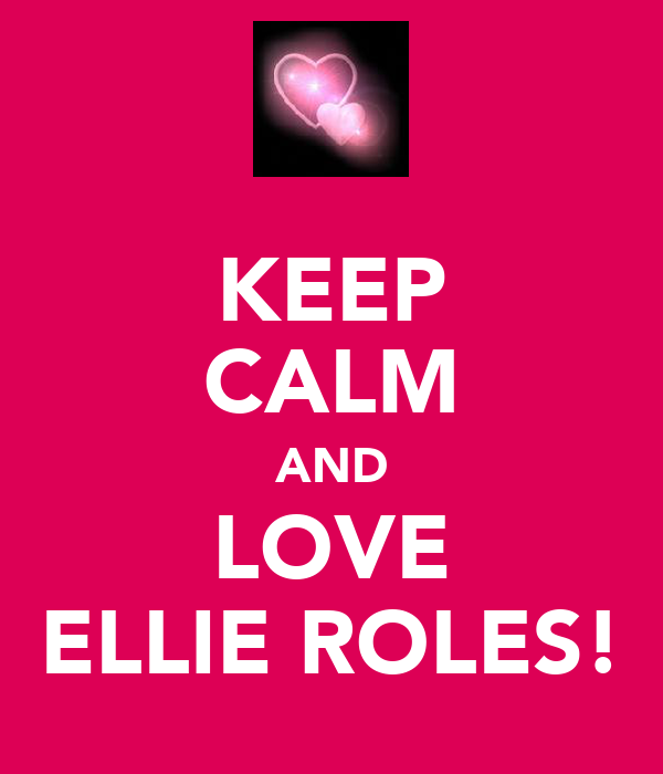 KEEP CALM AND LOVE ELLIE ROLES!