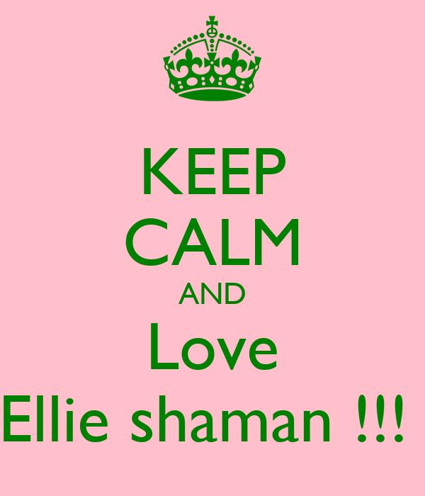 KEEP CALM AND Love Ellie shaman !!!
