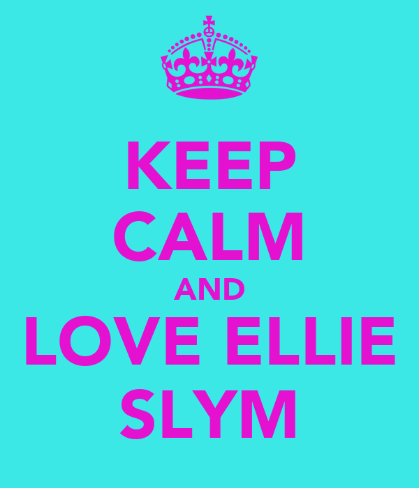 KEEP CALM AND LOVE ELLIE SLYM