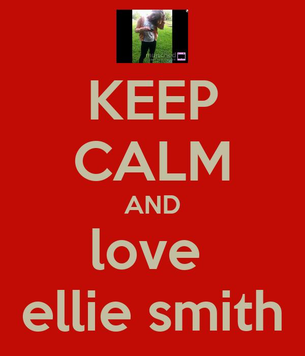 KEEP CALM AND love  ellie smith