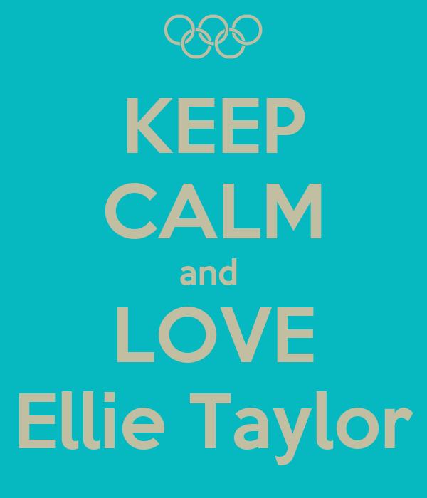 KEEP CALM and  LOVE Ellie Taylor
