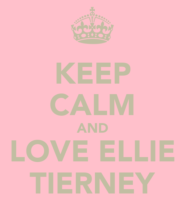 KEEP CALM AND LOVE ELLIE TIERNEY