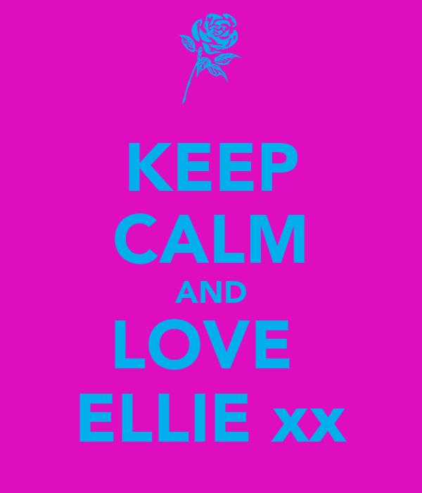 KEEP CALM AND LOVE  ELLIE xx