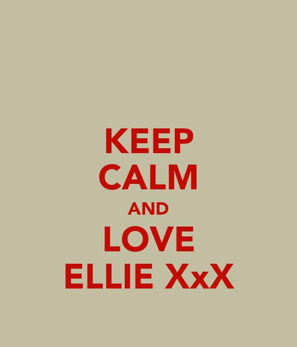 KEEP CALM AND LOVE ELLIE XxX