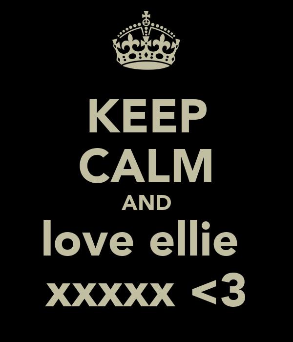 KEEP CALM AND love ellie  xxxxx <3