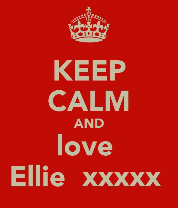 KEEP CALM AND love  Ellie  xxxxx