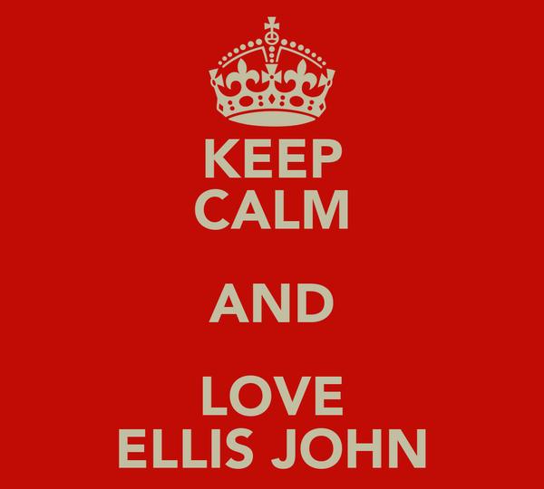 KEEP CALM AND LOVE ELLIS JOHN