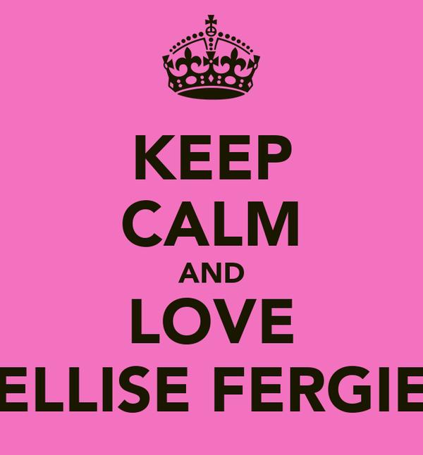 KEEP CALM AND LOVE ELLISE FERGIE