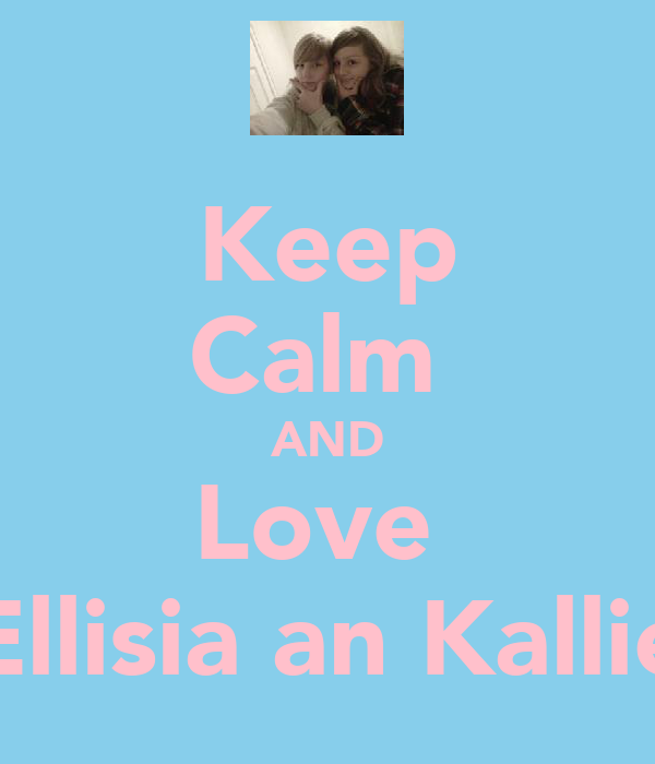 Keep Calm  AND Love  Ellisia an Kallie