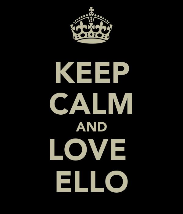 KEEP CALM AND LOVE  ELLO