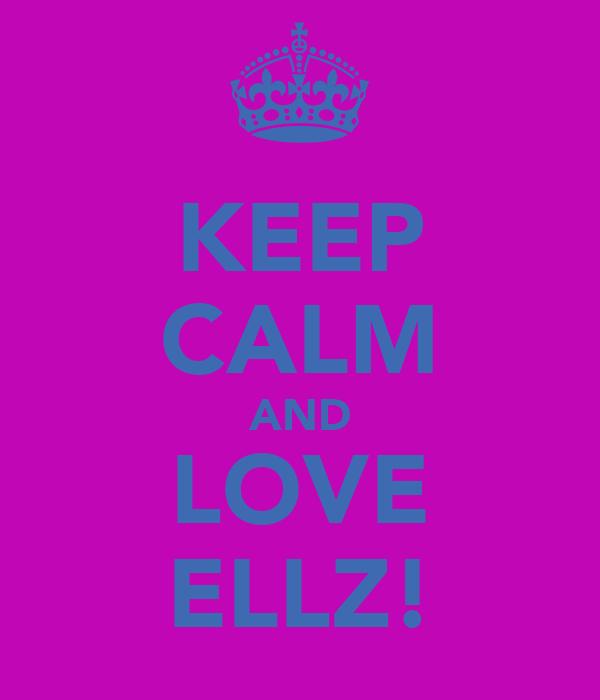 KEEP CALM AND LOVE ELLZ!