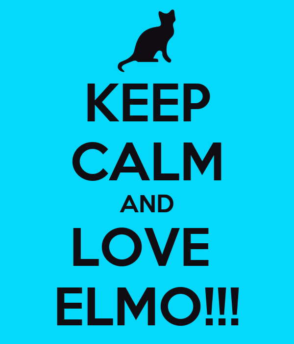 KEEP CALM AND LOVE  ELMO!!!
