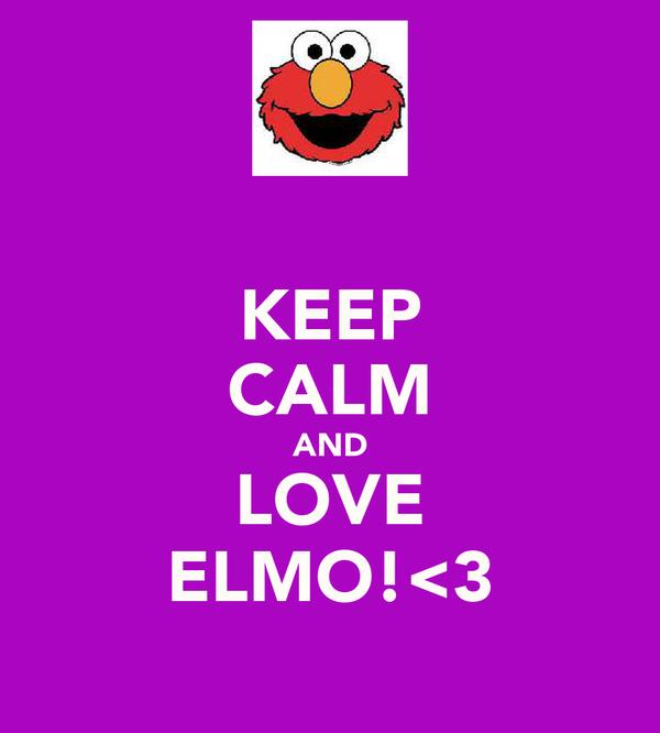 KEEP CALM AND LOVE ELMO!<3