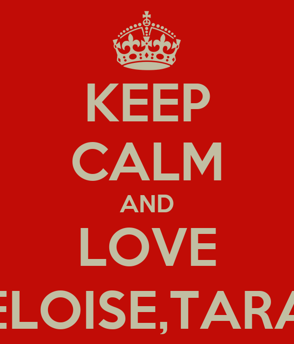 KEEP CALM AND LOVE ELOISE,TARA