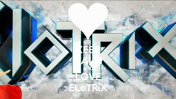 KEEP CALM AND LOVE ELoTRiX