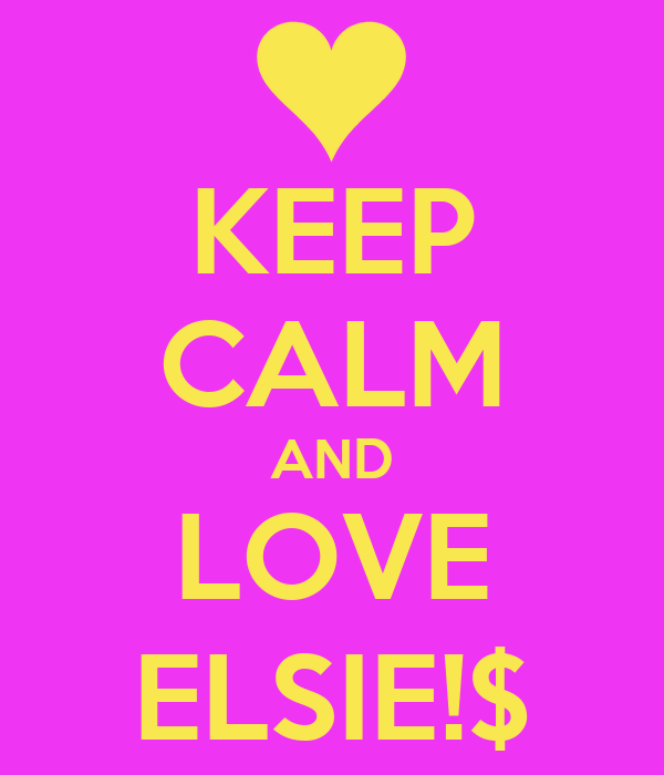 KEEP CALM AND LOVE ELSIE!$