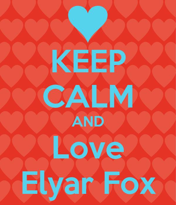 KEEP CALM AND Love Elyar Fox